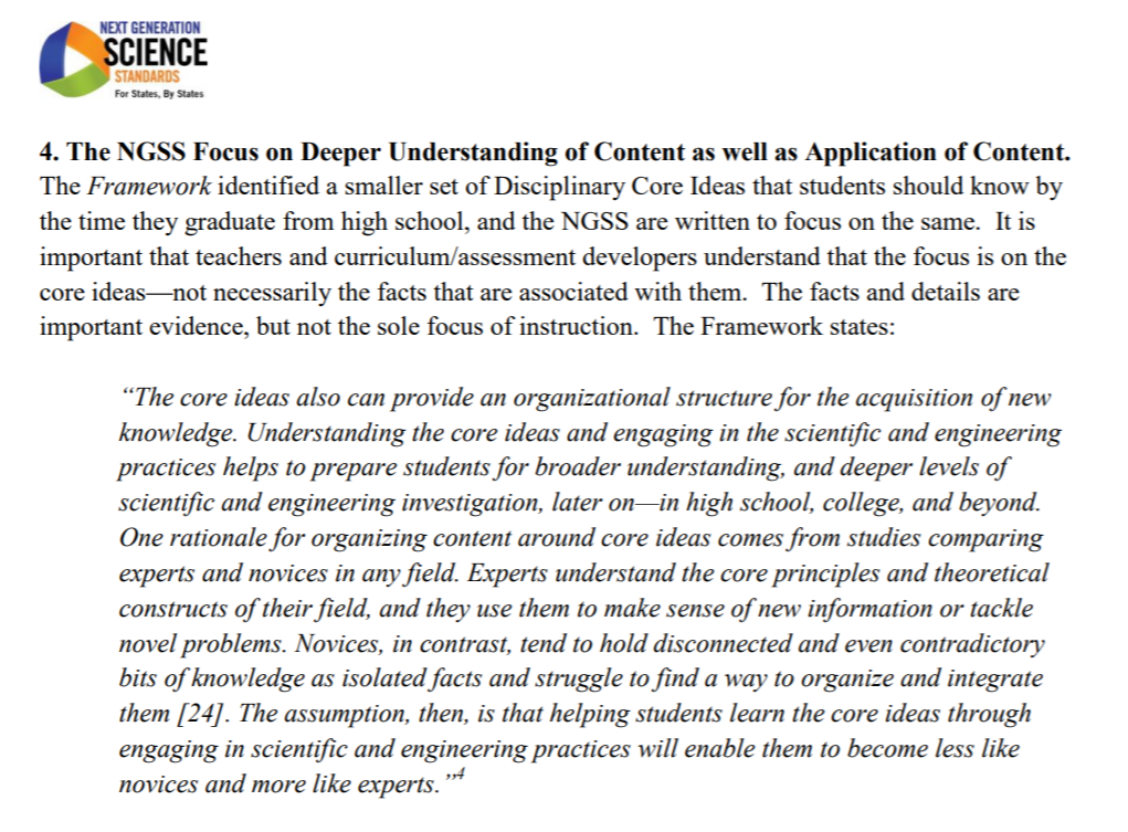 """The NGSS Focus on Deeper Understanding of Content as well as Application of Content. The Framework identified a smaller set of Disciplinary Core Ideas that students should know by the time they graduate from high school, and the NGSS are written to focus on the same. It is important that teachers and curriculum/assessment developers understand that the focus is on the core ideas—not necessarily the facts that are associated with them. The facts and details are important evidence, but not the sole focus of instruction. The Framework states: """"The core ideas also can provide an organizational structure for the acquisition of new knowledge. Understanding the core ideas and engaging in the scientific and engineering practices helps to prepare students for broader understanding, and deeper levels of scientific and engineering investigation, later on—in high school, college, and beyond. One rationale for organizing content around core ideas comes from studies comparing experts and novices in any field. Experts understand the core principles and theoretical constructs of their field, and they use them to make sense of new information or tackle novel problems. Novices, in contrast, tend to hold disconnected and even contradictory bits of knowledge as isolated facts and struggle to find a way to organize and integrate them [24]. The assumption, then, is that helping students learn the core ideas through engaging in scientific and engineering practices will enable them to become less like novices and more like experts."""""""